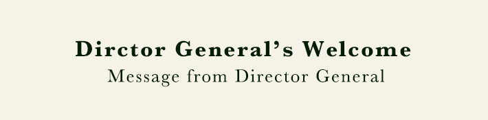 Dirctor General's Welcome. Message from Director General